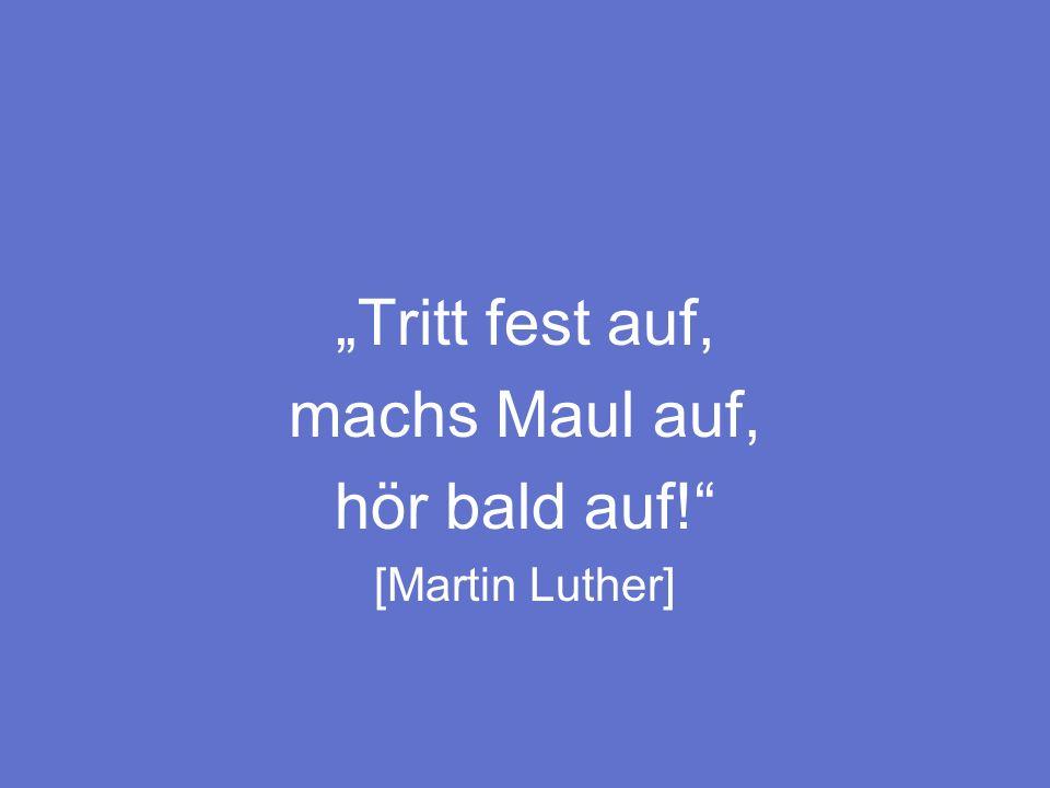 """""""Tritt fest auf, machs Maul auf, hör bald auf! [Martin Luther]"""